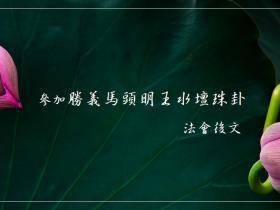 参加胜义马头明王水坛珠卦法会后文